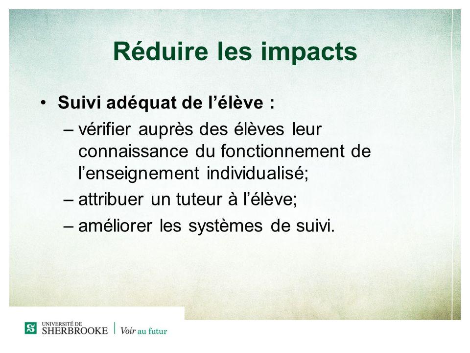 Réduire les impacts Suivi adéquat de lélève : –v–vérifier auprès des élèves leur connaissance du fonctionnement de lenseignement individualisé; –a–attribuer un tuteur à lélève; –a–améliorer les systèmes de suivi.
