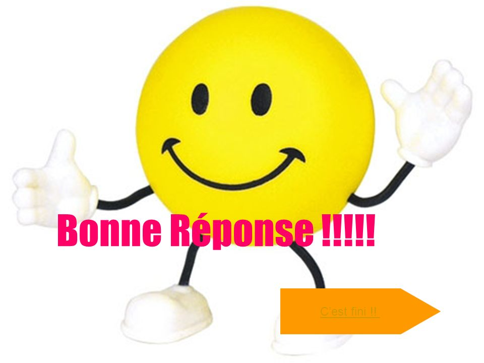 Bonne Réponse !!!!! Cest fini !!