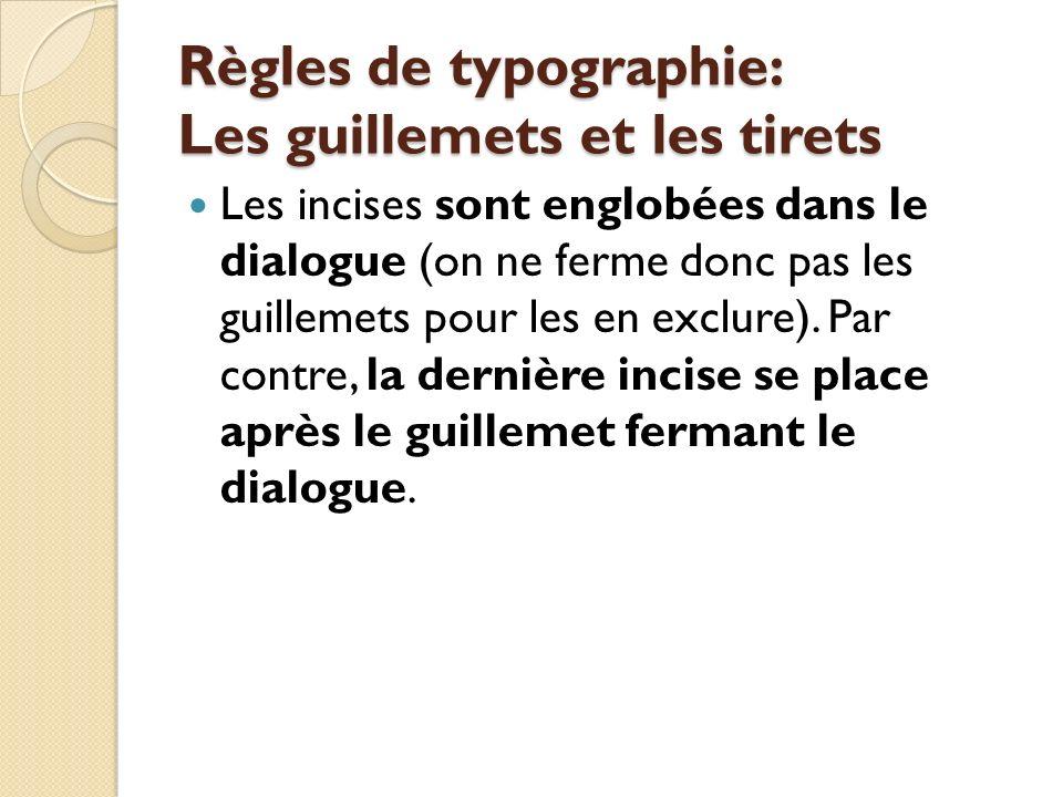 Règles de typographie: Les guillemets et les tirets Les incises sont englobées dans le dialogue (on ne ferme donc pas les guillemets pour les en exclure).