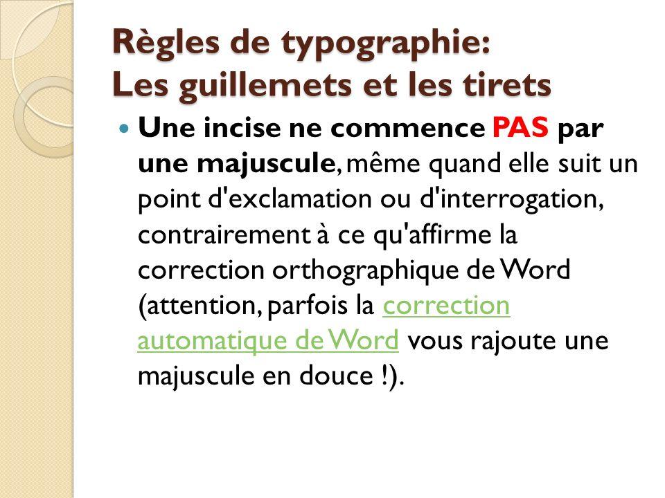Règles de typographie: Les guillemets et les tirets Une incise ne commence PAS par une majuscule, même quand elle suit un point d exclamation ou d interrogation, contrairement à ce qu affirme la correction orthographique de Word (attention, parfois la correction automatique de Word vous rajoute une majuscule en douce !).correction automatique de Word