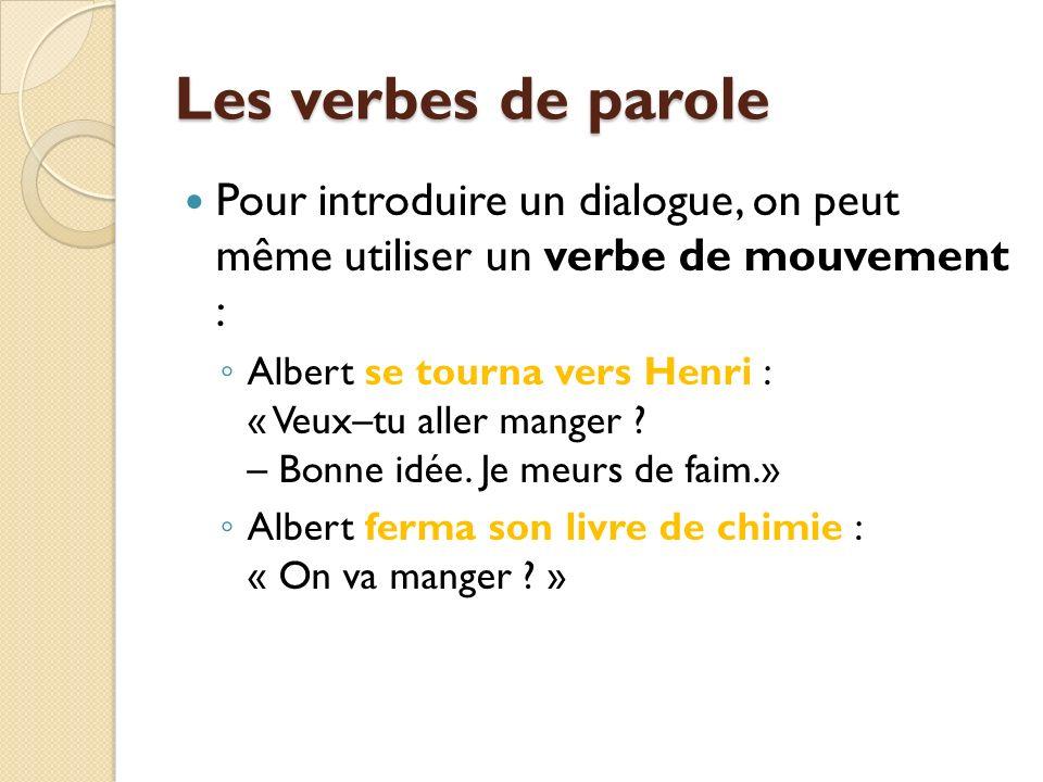 Les verbes de parole Pour introduire un dialogue, on peut même utiliser un verbe de mouvement : Albert se tourna vers Henri : « Veux–tu aller manger .