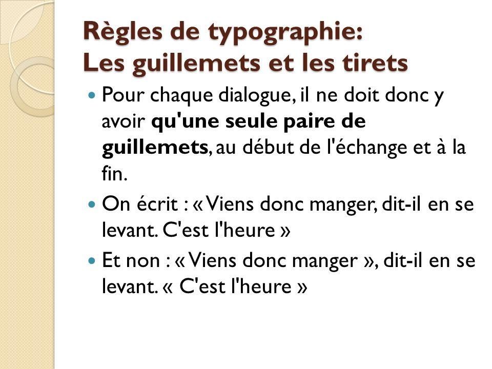 Règles de typographie: Les guillemets et les tirets Pour chaque dialogue, il ne doit donc y avoir qu une seule paire de guillemets, au début de l échange et à la fin.