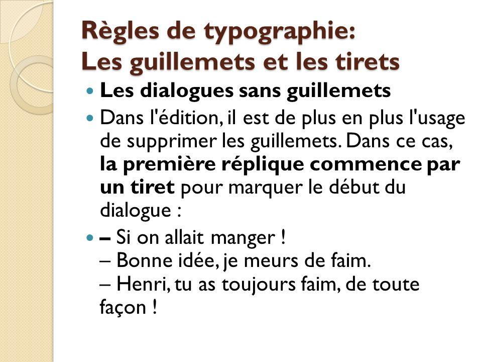 Règles de typographie: Les guillemets et les tirets Les dialogues sans guillemets Dans l édition, il est de plus en plus l usage de supprimer les guillemets.