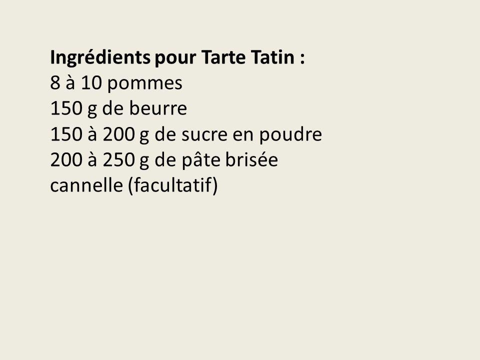 Ingrédients pour Tarte Tatin : 8 à 10 pommes 150 g de beurre 150 à 200 g de sucre en poudre 200 à 250 g de pâte brisée cannelle (facultatif)