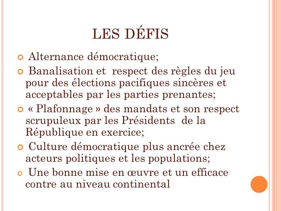 LES DÉFIS Alternance démocratique; Banalisation et respect des règles du jeu pour des élections pacifiques sincères et acceptables par les parties pre