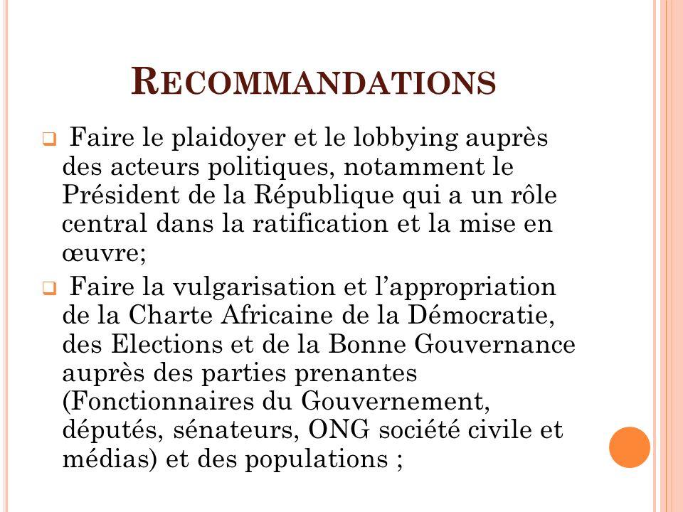 R ECOMMANDATIONS Faire le plaidoyer et le lobbying auprès des acteurs politiques, notamment le Président de la République qui a un rôle central dans l