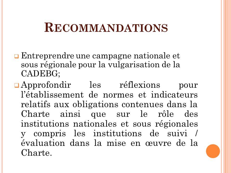 R ECOMMANDATIONS Entreprendre une campagne nationale et sous régionale pour la vulgarisation de la CADEBG; Approfondir les réflexions pour létablissem