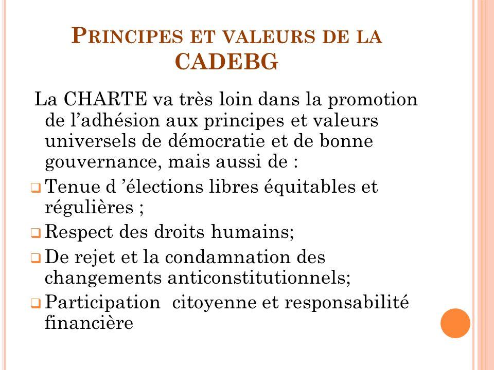 P RINCIPES ET VALEURS DE LA CADEBG La CHARTE va très loin dans la promotion de ladhésion aux principes et valeurs universels de démocratie et de bonne