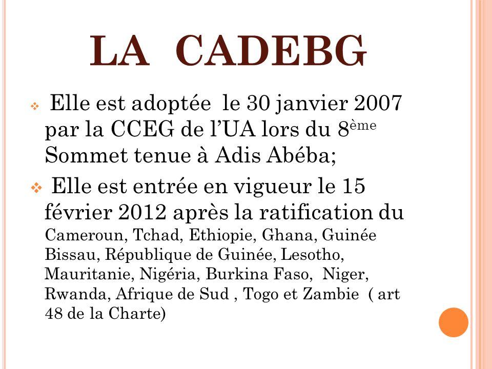 LA CADEBG Elle est adoptée le 30 janvier 2007 par la CCEG de lUA lors du 8 ème Sommet tenue à Adis Abéba; Elle est entrée en vigueur le 15 février 201