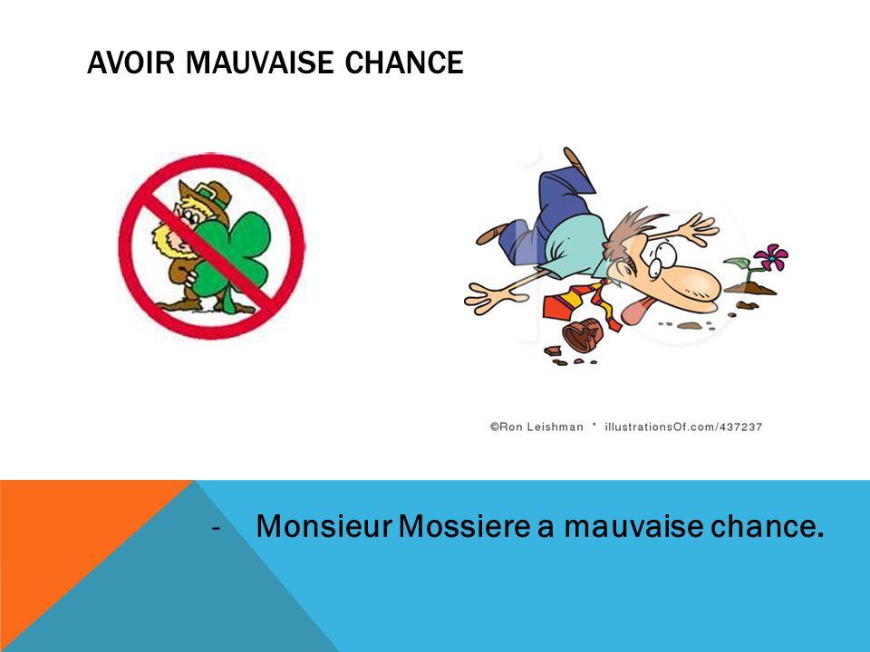 AVOIR MAUVAISE CHANCE -Monsieur Mossiere a mauvaise chance.