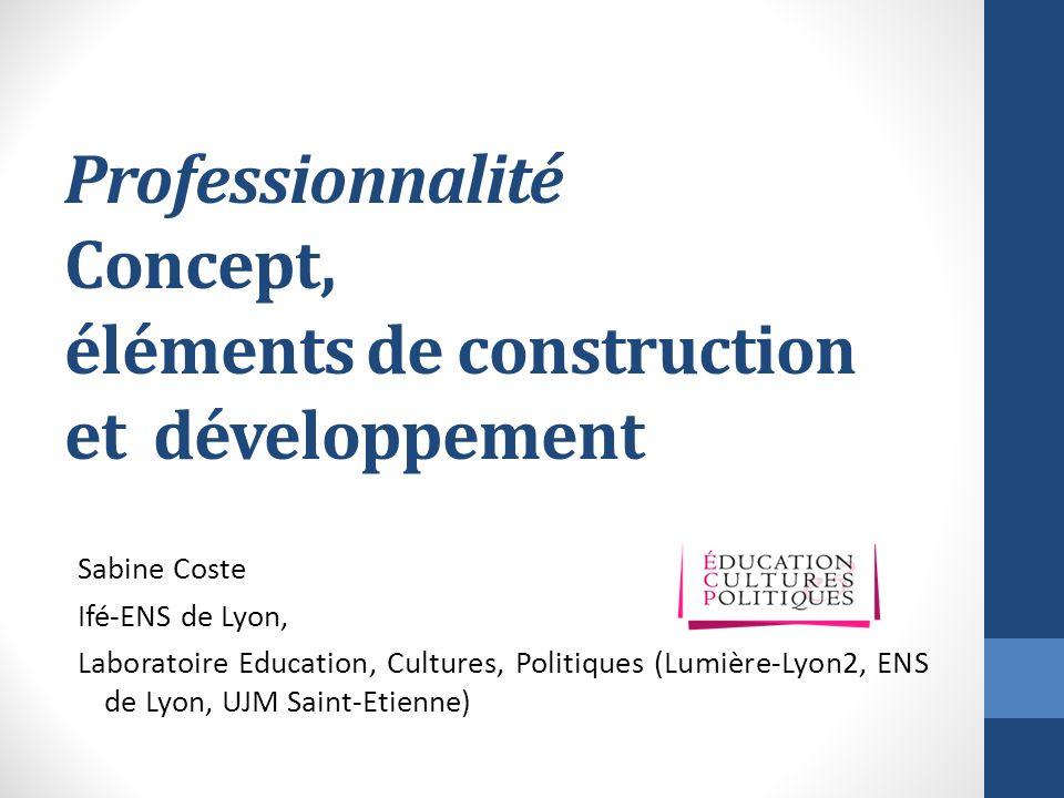 Professionnalité Concept, éléments de construction et développement Sabine Coste Ifé-ENS de Lyon, Laboratoire Education, Cultures, Politiques (Lumière-Lyon2, ENS de Lyon, UJM Saint-Etienne)