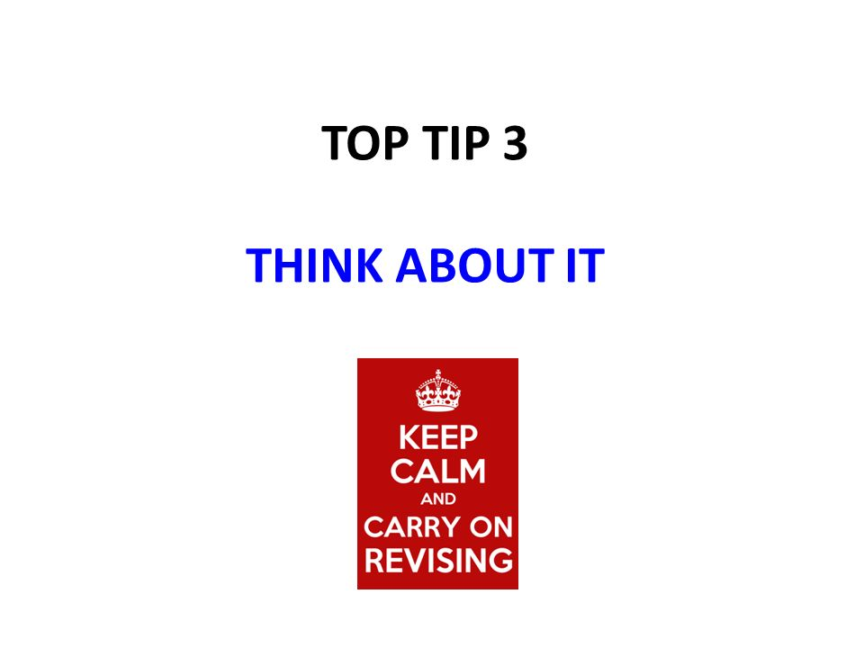 TOP TIP 3 THINK ABOUT IT