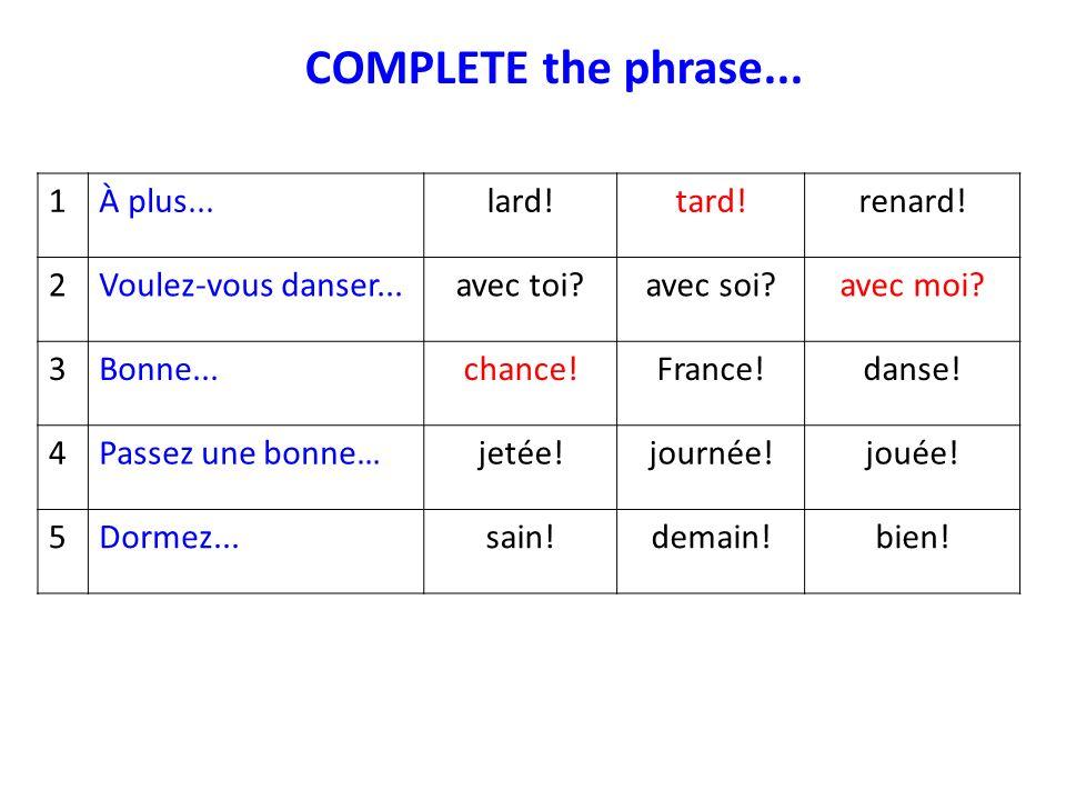 COMPLETE the phrase... 1À plus...lard!tard!renard! 2Voulez-vous danser...avec toi?avec soi?avec moi? 3Bonne...chance!France!danse! 4Passez une bonne…j