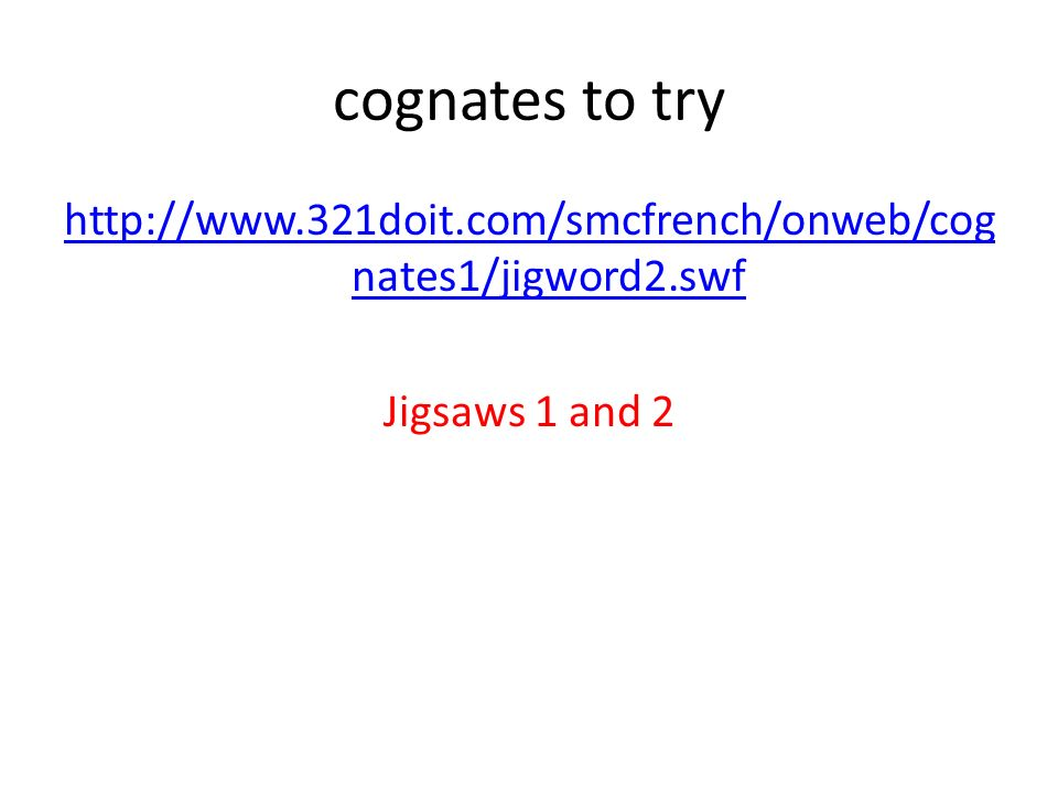 cognates to try http://www.321doit.com/smcfrench/onweb/cog nates1/jigword2.swf Jigsaws 1 and 2