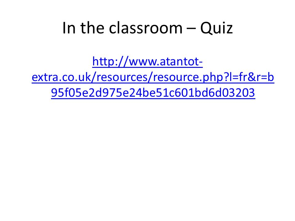 In the classroom – Quiz http://www.atantot- extra.co.uk/resources/resource.php l=fr&r=b 95f05e2d975e24be51c601bd6d03203