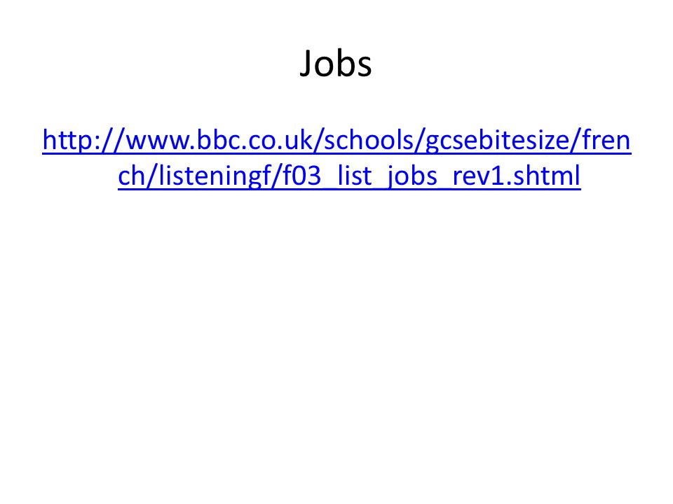 Jobs http://www.bbc.co.uk/schools/gcsebitesize/fren ch/listeningf/f03_list_jobs_rev1.shtml