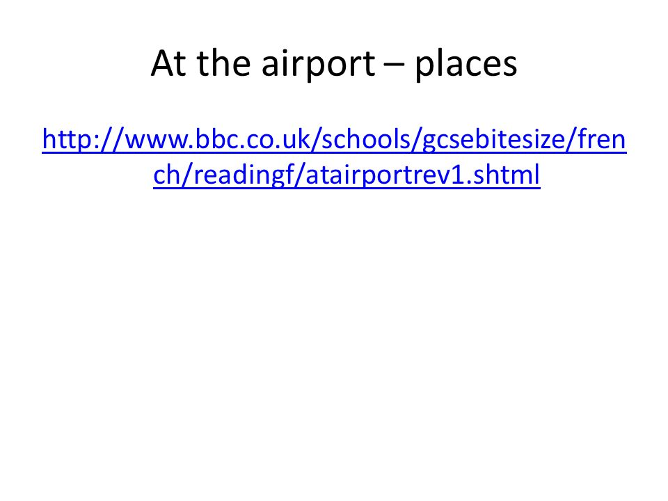 At the airport – places http://www.bbc.co.uk/schools/gcsebitesize/fren ch/readingf/atairportrev1.shtml