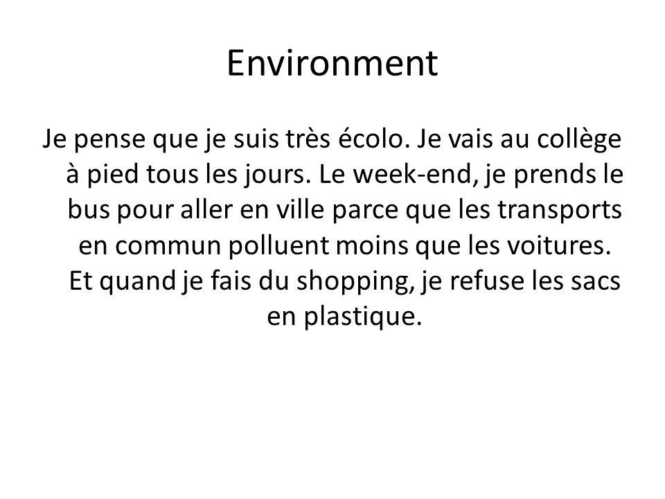 Environment Je pense que je suis très écolo. Je vais au collège à pied tous les jours. Le week-end, je prends le bus pour aller en ville parce que les
