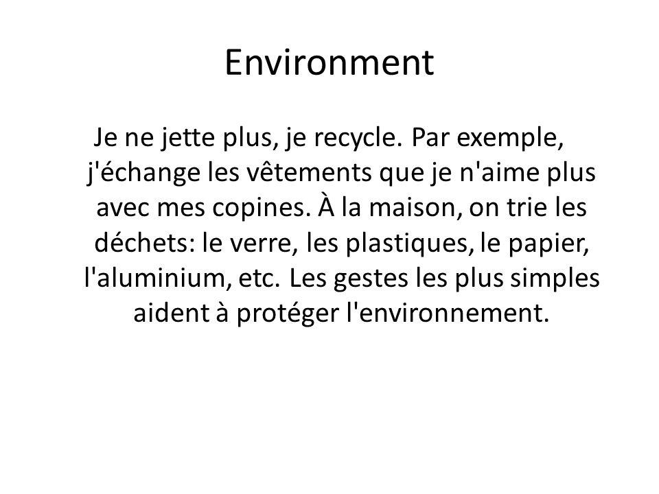 Environment Je ne jette plus, je recycle. Par exemple, j'échange les vêtements que je n'aime plus avec mes copines. À la maison, on trie les déchets: