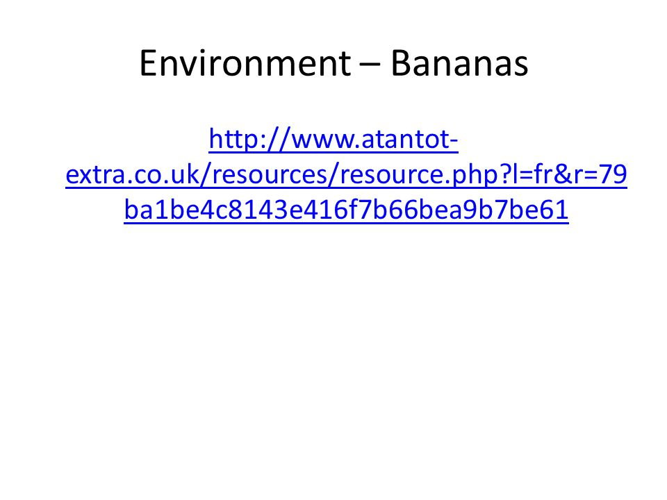 Environment – Bananas http://www.atantot- extra.co.uk/resources/resource.php l=fr&r=79 ba1be4c8143e416f7b66bea9b7be61