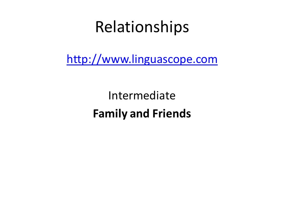 Relationships http://www.linguascope.com Intermediate Family and Friends