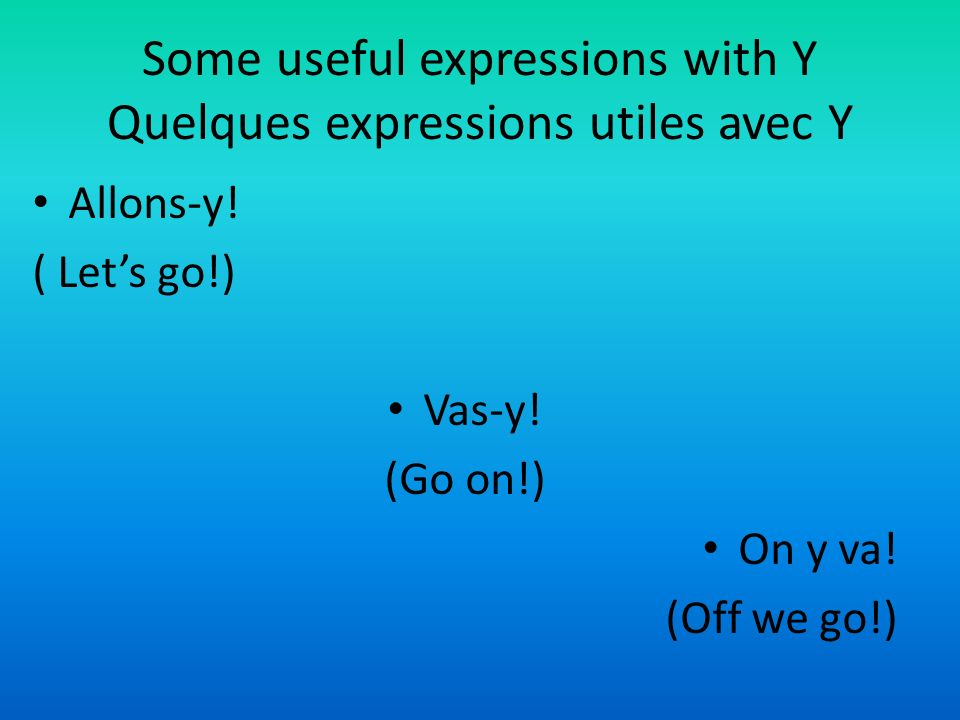 Some useful expressions with Y Quelques expressions utiles avec Y Allons-y.