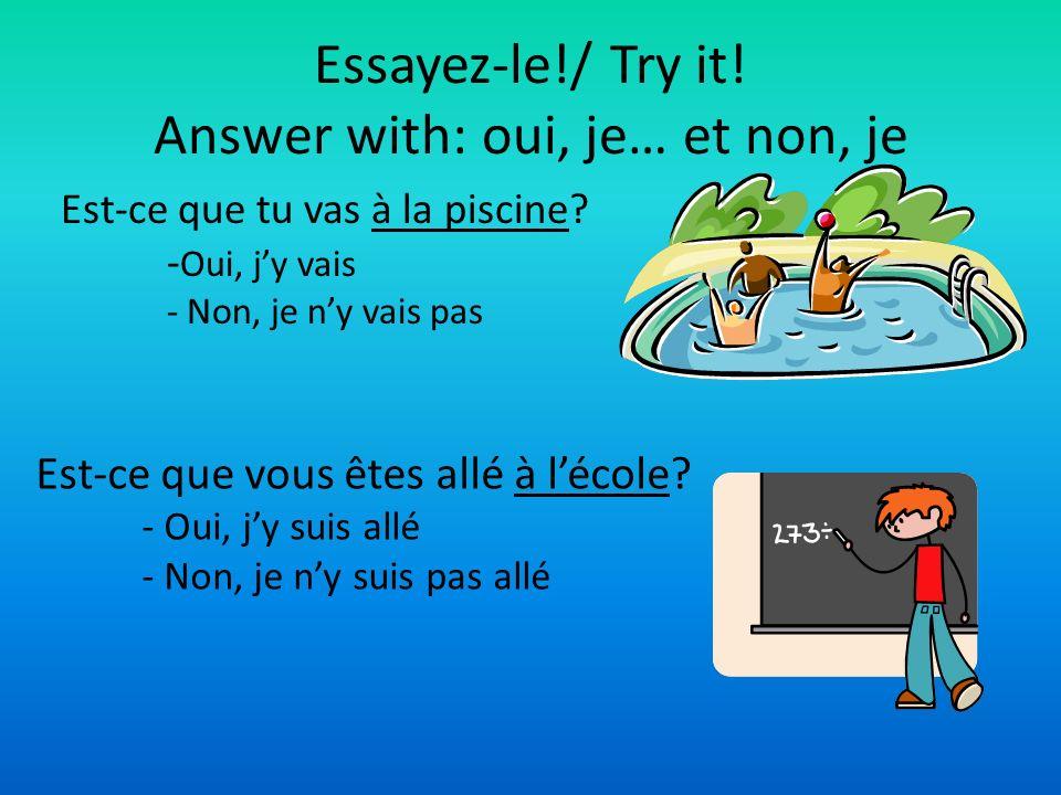 Essayez-le!/ Try it! Answer with: oui, je… et non, je Est-ce que tu vas à la piscine? - Oui, jy vais - Non, je ny vais pas Est-ce que vous êtes allé à
