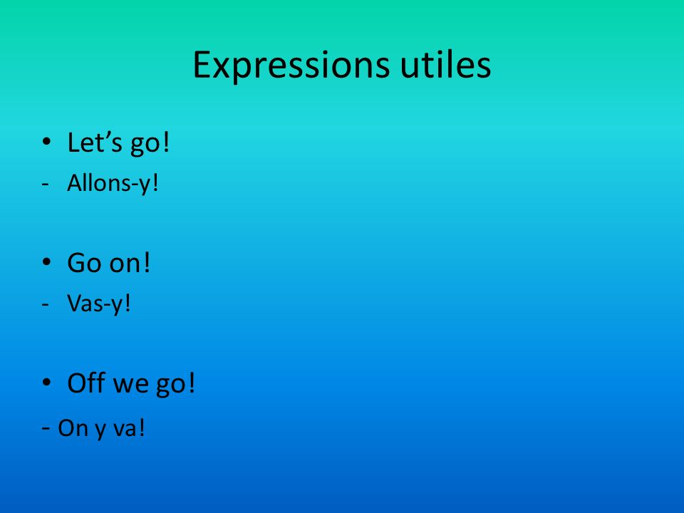 Expressions utiles Lets go! -Allons-y! Go on! -Vas-y! Off we go! - On y va!