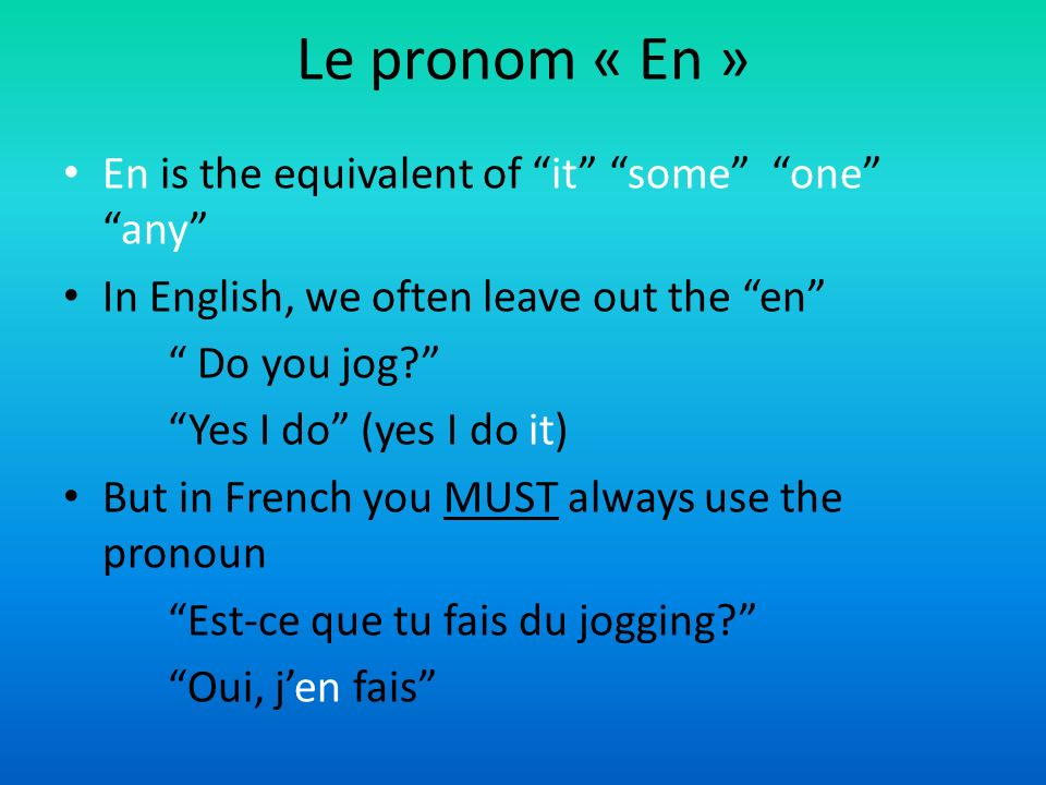 Le pronom « En » En is the equivalent of it some oneany In English, we often leave out the en Do you jog.