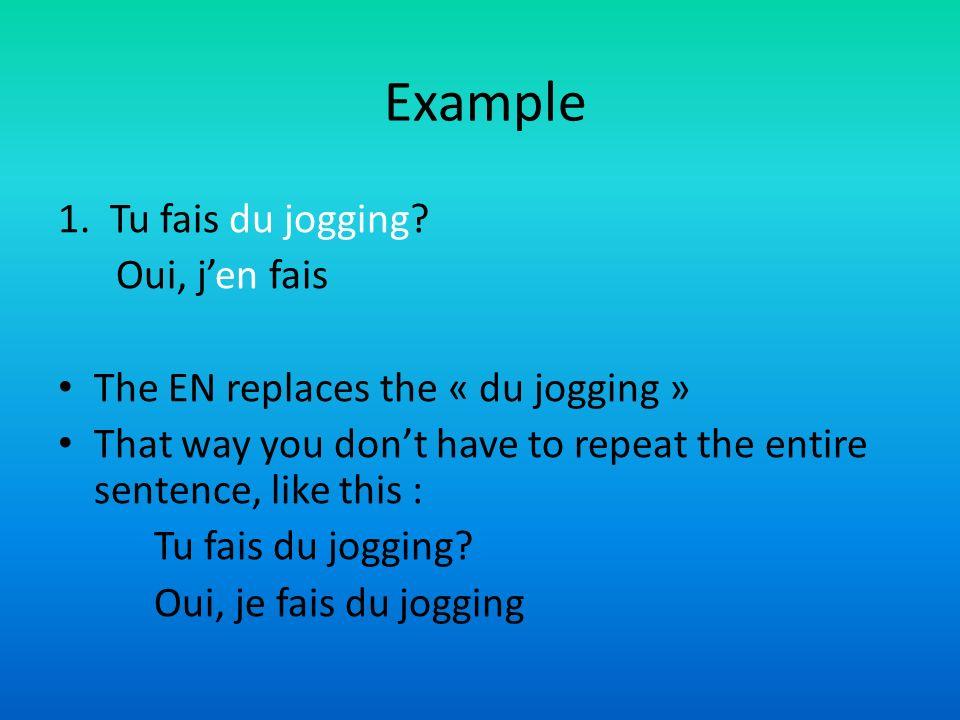 Example 1. Tu fais du jogging? Oui, jen fais The EN replaces the « du jogging » That way you dont have to repeat the entire sentence, like this : Tu f