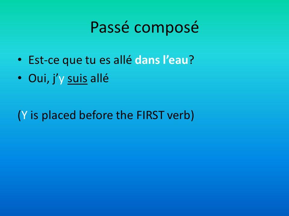 Passé composé Est-ce que tu es allé dans leau? Oui, jy suis allé (Y is placed before the FIRST verb)