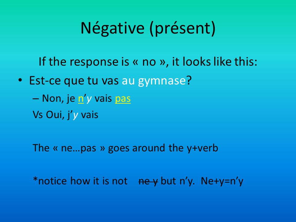 Négative (présent) If the response is « no », it looks like this: Est-ce que tu vas au gymnase.