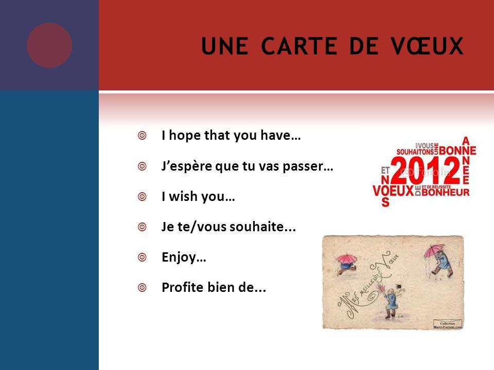 UNE CARTE DE VŒUX I hope that you have… Jespère que tu vas passer… I wish you… Je te/vous souhaite... Enjoy… Profite bien de...