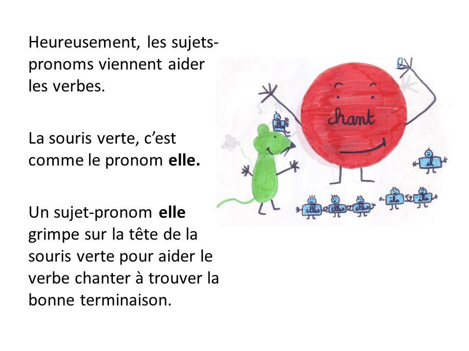 Heureusement, les sujets- pronoms viennent aider les verbes. La souris verte, cest comme le pronom elle. Un sujet-pronom elle grimpe sur la tête de la