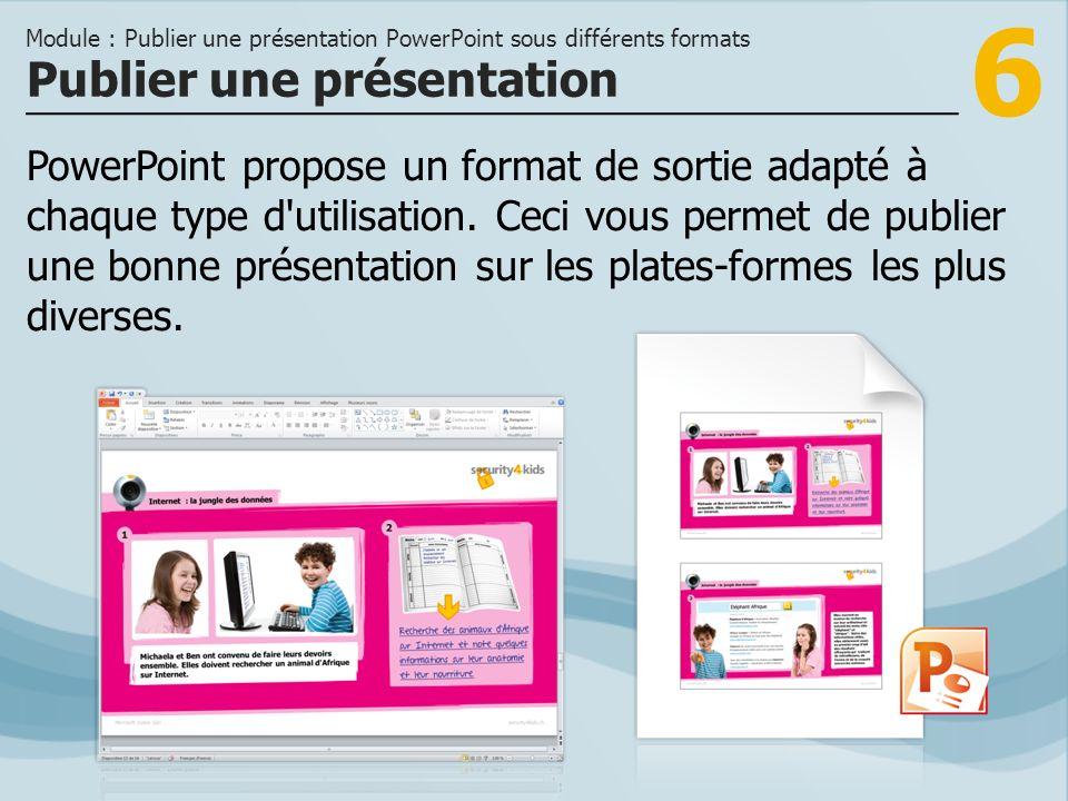 6 PowerPoint propose un format de sortie adapté à chaque type d'utilisation. Ceci vous permet de publier une bonne présentation sur les plates-formes