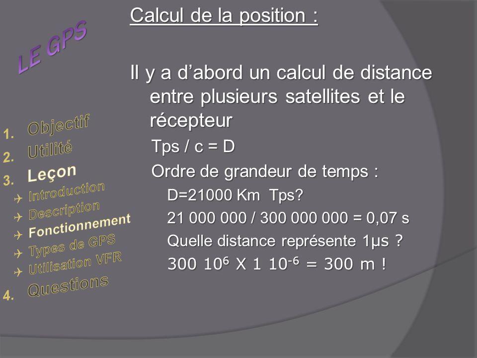 Calcul de la position : Il y a dabord un calcul de distance entre plusieurs satellites et le récepteur Tps / c = D Ordre de grandeur de temps : D=21000 Km Tps.