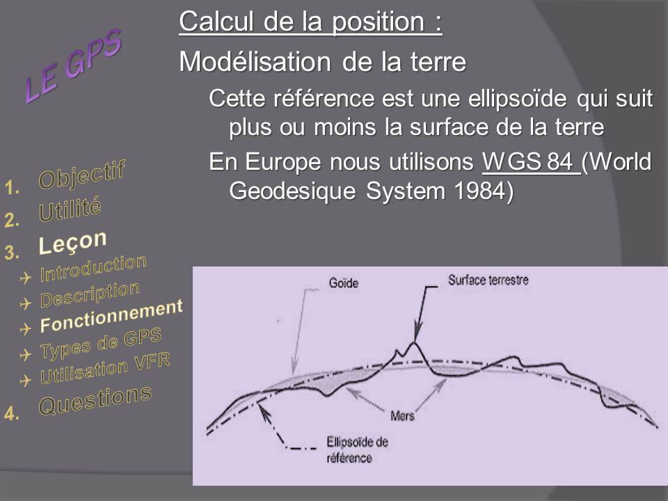 Calcul de la position : Modélisation de la terre Cette référence est une ellipsoïde qui suit plus ou moins la surface de la terre En Europe nous utilisons WGS 84 (World Geodesique System 1984)