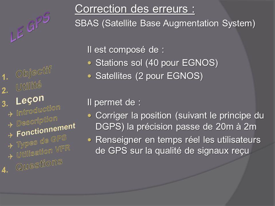Correction des erreurs : SBAS (Satellite Base Augmentation System) Il est composé de : Stations sol (40 pour EGNOS) Stations sol (40 pour EGNOS) Satellites (2 pour EGNOS) Satellites (2 pour EGNOS) Il permet de : Corriger la position (suivant le principe du DGPS) la précision passe de 20m à 2m Corriger la position (suivant le principe du DGPS) la précision passe de 20m à 2m Renseigner en temps réel les utilisateurs de GPS sur la qualité de signaux reçu Renseigner en temps réel les utilisateurs de GPS sur la qualité de signaux reçu