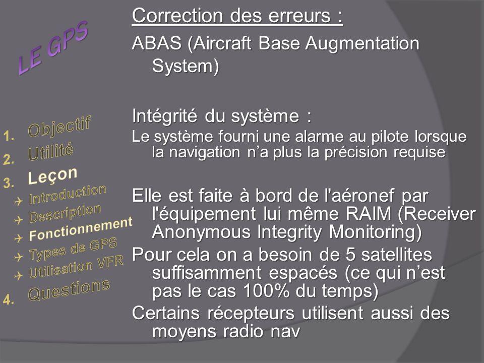 Correction des erreurs : ABAS (Aircraft Base Augmentation System) Intégrité du système : Le système fourni une alarme au pilote lorsque la navigation na plus la précision requise Elle est faite à bord de l aéronef par l équipement lui même RAIM (Receiver Anonymous Integrity Monitoring) Pour cela on a besoin de 5 satellites suffisamment espacés (ce qui nest pas le cas 100% du temps) Certains récepteurs utilisent aussi des moyens radio nav