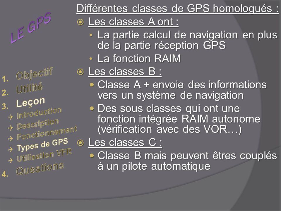 Différentes classes de GPS homologués : Les classes A ont : Les classes A ont : La partie calcul de navigation en plus de la partie réception GPS La partie calcul de navigation en plus de la partie réception GPS La fonction RAIM La fonction RAIM Les classes B : Les classes B : Classe A + envoie des informations vers un système de navigation Classe A + envoie des informations vers un système de navigation Des sous classes qui ont une fonction intégrée RAIM autonome (vérification avec des VOR…) Des sous classes qui ont une fonction intégrée RAIM autonome (vérification avec des VOR…) Les classes C : Les classes C : Classe B mais peuvent êtres couplés à un pilote automatique Classe B mais peuvent êtres couplés à un pilote automatique