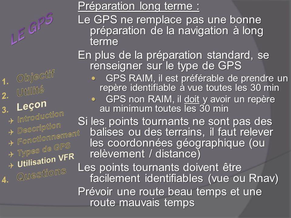Préparation long terme : Le GPS ne remplace pas une bonne préparation de la navigation à long terme En plus de la préparation standard, se renseigner sur le type de GPS GPS RAIM, il est préférable de prendre un repère identifiable à vue toutes les 30 min GPS RAIM, il est préférable de prendre un repère identifiable à vue toutes les 30 min GPS non RAIM, il doit y avoir un repère au minimum toutes les 30 min GPS non RAIM, il doit y avoir un repère au minimum toutes les 30 min Si les points tournants ne sont pas des balises ou des terrains, il faut relever les coordonnées géographique (ou relèvement / distance) Les points tournants doivent être facilement identifiables (vue ou Rnav) Prévoir une route beau temps et une route mauvais temps