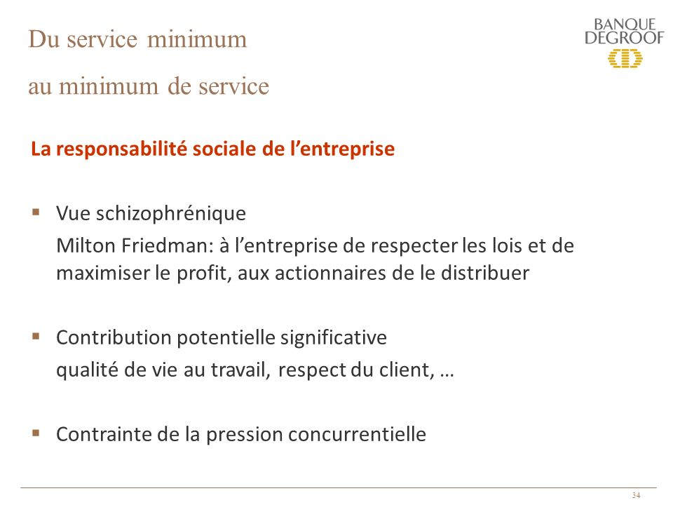 34 La responsabilité sociale de lentreprise Vue schizophrénique Milton Friedman: à lentreprise de respecter les lois et de maximiser le profit, aux actionnaires de le distribuer Contribution potentielle significative qualité de vie au travail, respect du client, … Contrainte de la pression concurrentielle Du service minimum au minimum de service