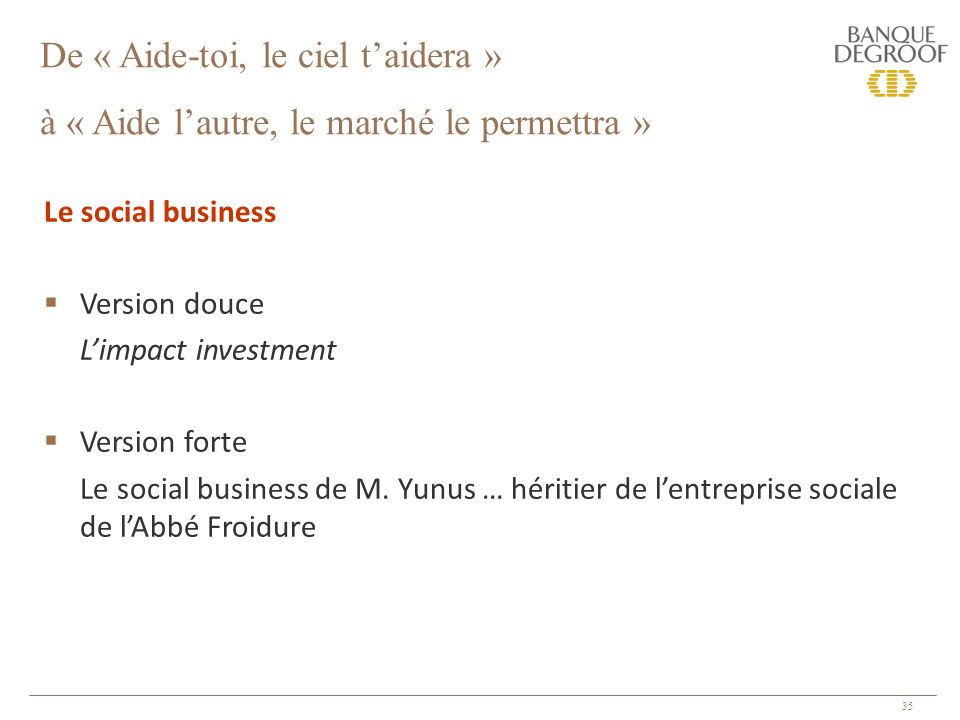 35 Le social business Version douce Limpact investment Version forte Le social business de M. Yunus … héritier de lentreprise sociale de lAbbé Froidur