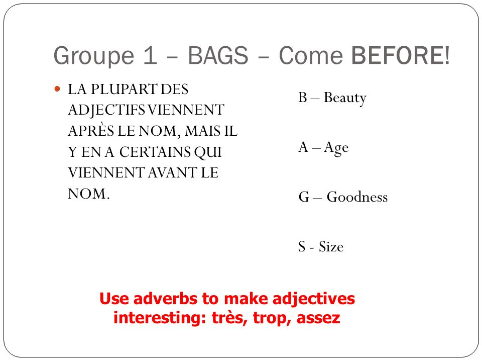 Groupe 1 – BAGS – Come BEFORE! LA PLUPART DES ADJECTIFS VIENNENT APRÈS LE NOM, MAIS IL Y EN A CERTAINS QUI VIENNENT AVANT LE NOM. B – Beauty A – Age G