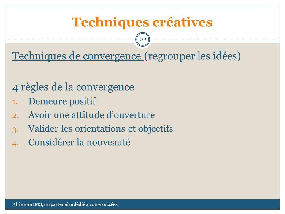 Techniques créatives Techniques de convergence (regrouper les idées) 4 règles de la convergence 1. Demeure positif 2. Avoir une attitude douverture 3.