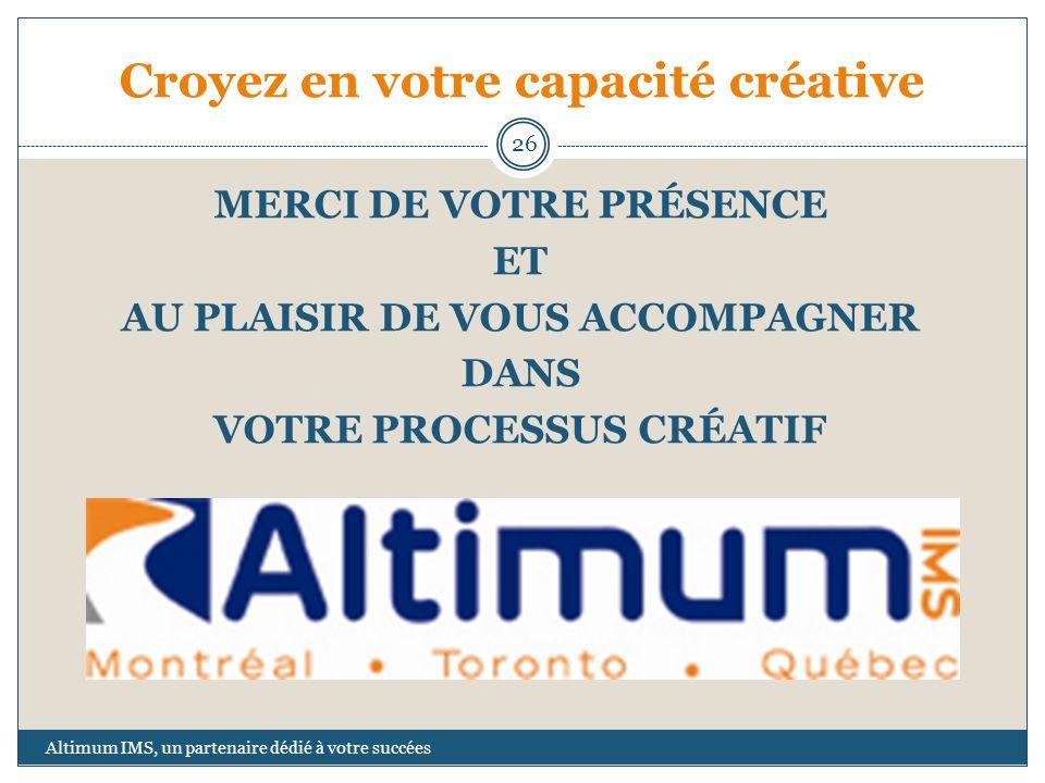 Croyez en votre capacité créative Altimum IMS, un partenaire dédié à votre succées 26 MERCI DE VOTRE PRÉSENCE ET AU PLAISIR DE VOUS ACCOMPAGNER DANS V