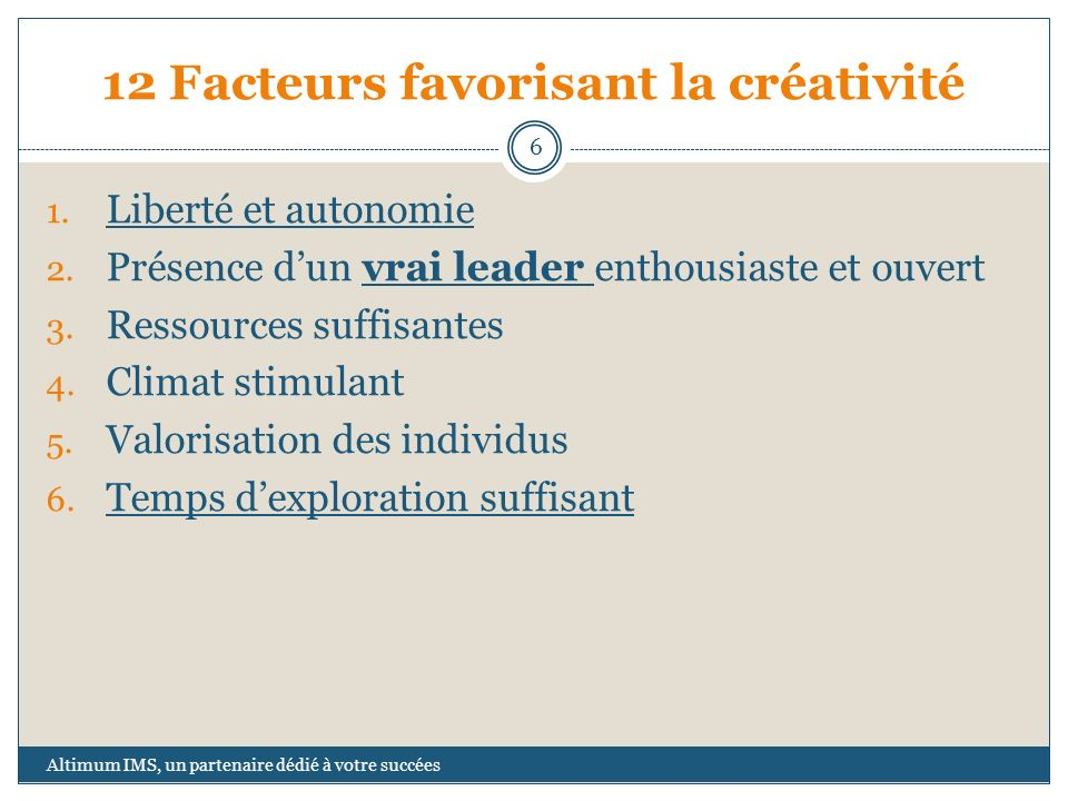 12 Facteurs favorisant la créativité 1. Liberté et autonomie 2. Présence dun vrai leader enthousiaste et ouvert 3. Ressources suffisantes 4. Climat st