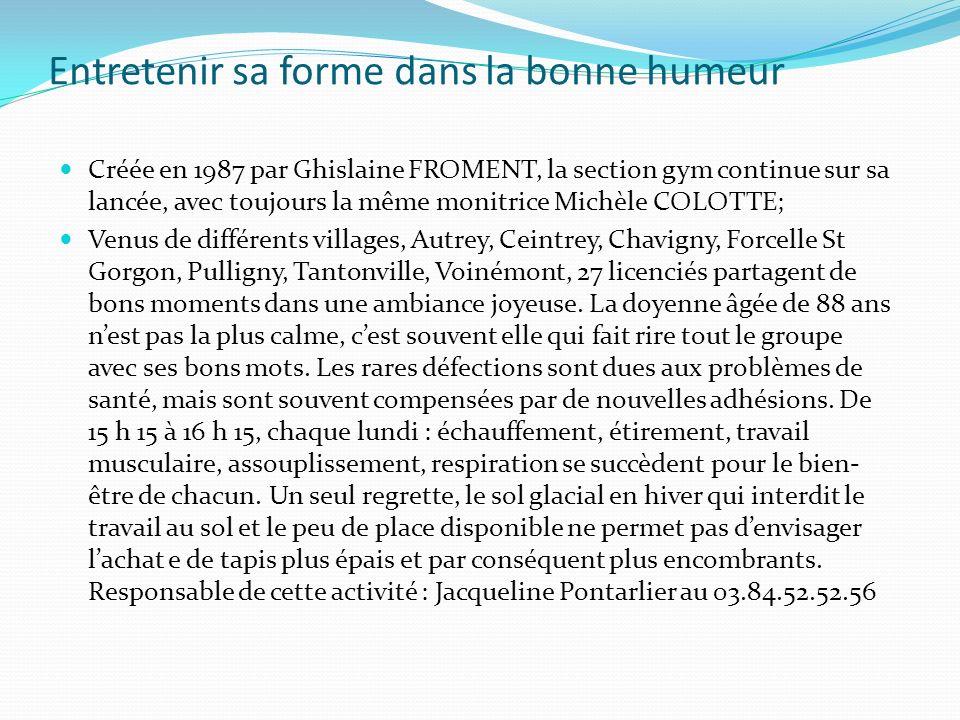 Entretenir sa forme dans la bonne humeur Créée en 1987 par Ghislaine FROMENT, la section gym continue sur sa lancée, avec toujours la même monitrice Michèle COLOTTE; Venus de différents villages, Autrey, Ceintrey, Chavigny, Forcelle St Gorgon, Pulligny, Tantonville, Voinémont, 27 licenciés partagent de bons moments dans une ambiance joyeuse.