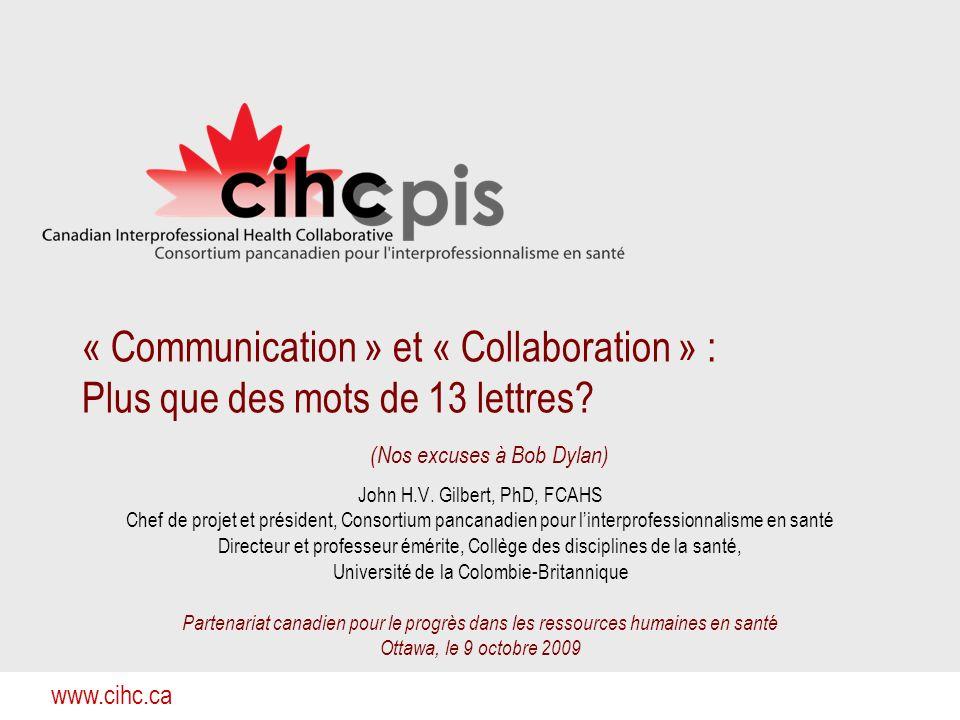 www.cihc.ca « Communication » et « Collaboration » : Plus que des mots de 13 lettres? (Nos excuses à Bob Dylan) John H.V. Gilbert, PhD, FCAHS Chef de