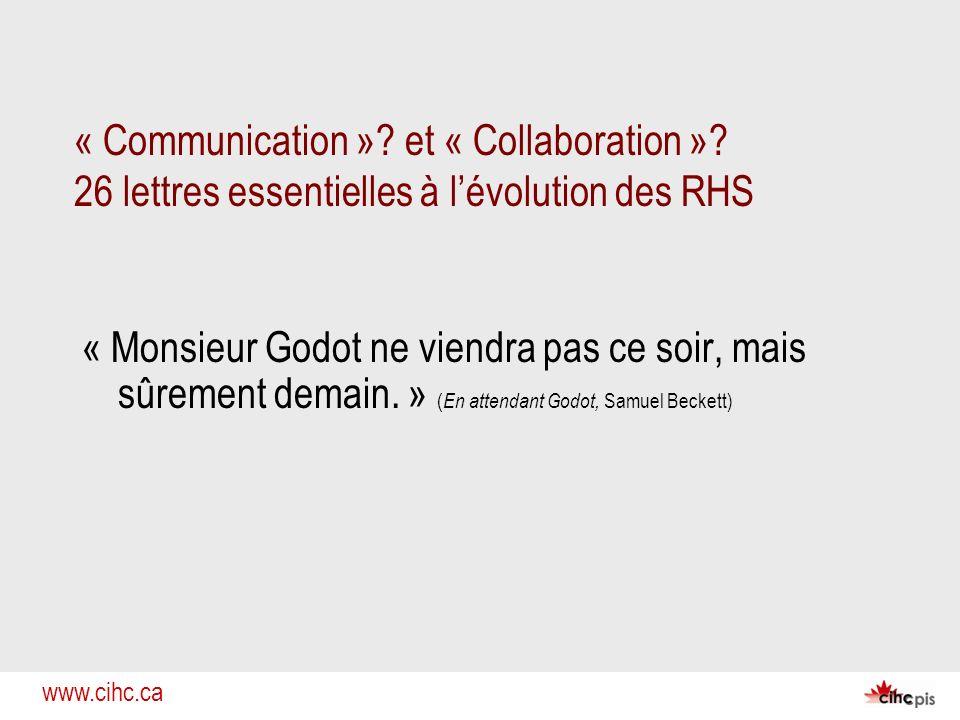 www.cihc.ca « Communication »? et « Collaboration »? 26 lettres essentielles à lévolution des RHS « Monsieur Godot ne viendra pas ce soir, mais sûreme